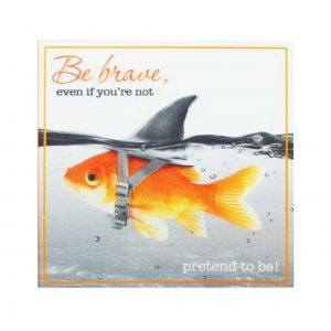 be brave- good luck